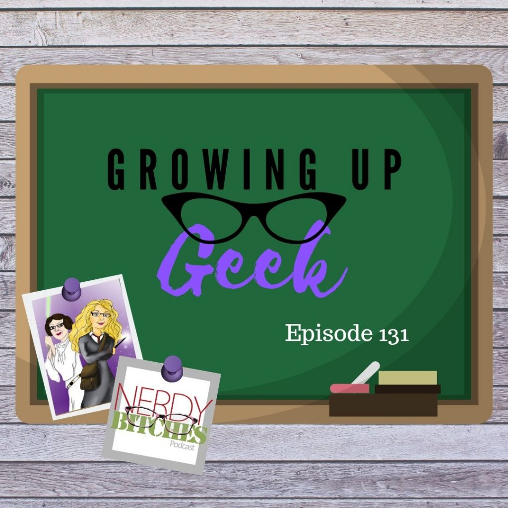 Growing Up Geek - Episode 131 - Nerdy Bitches Podcast